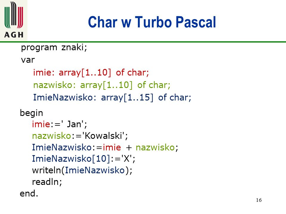 Char w Turbo Pascal program znaki; var imie: array[1..10] of char; nazwisko: array[1..10] of char; ImieNazwisko: array[1..15] of char;